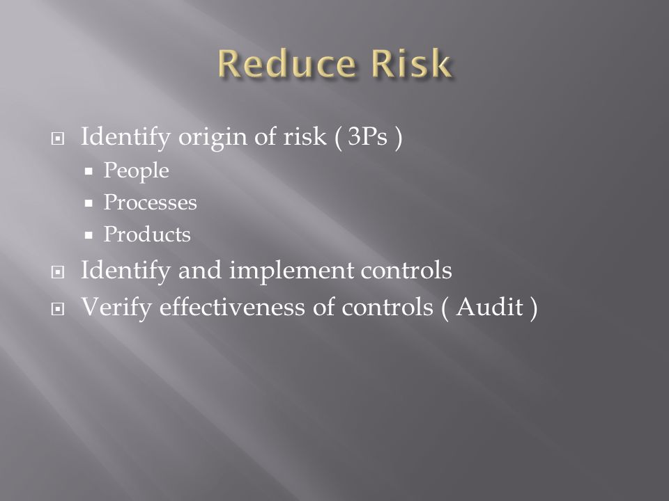 Identify origin of risk ( 3Ps ) People Processes Products Identify and implement controls Verify effectiveness of controls ( Audit )