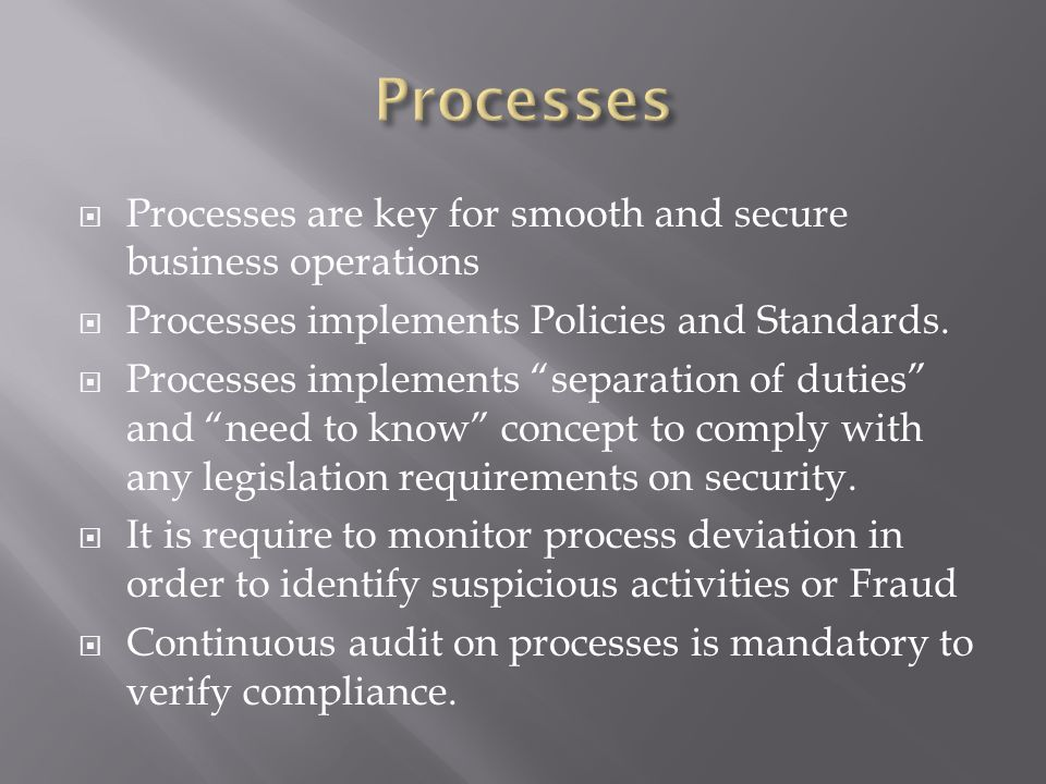 Processes are key for smooth and secure business operations Processes implements Policies and Standards. Processes implements separation of duties and