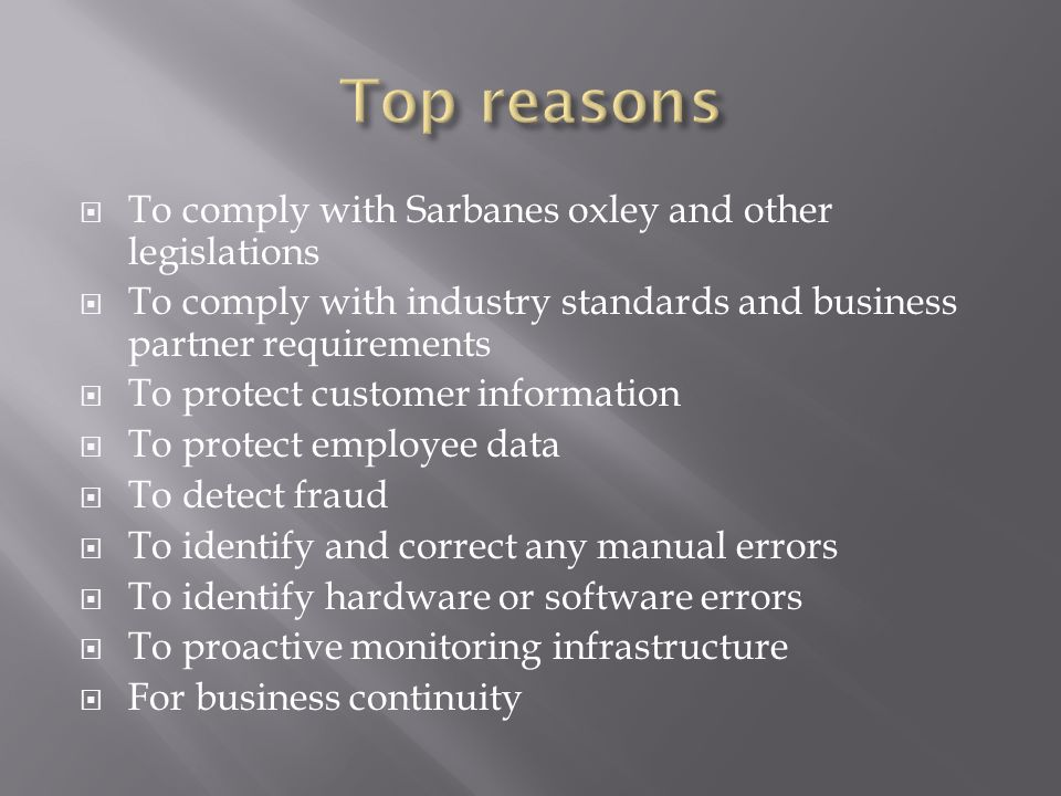 To comply with Sarbanes oxley and other legislations To comply with industry standards and business partner requirements To protect customer informati