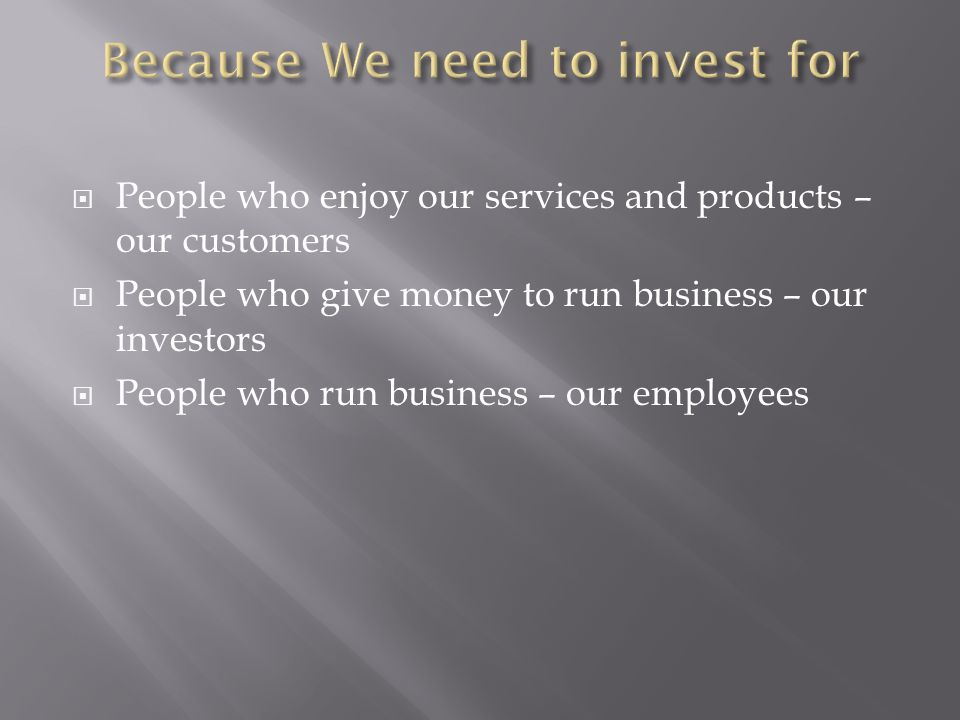 People who enjoy our services and products – our customers People who give money to run business – our investors People who run business – our employees