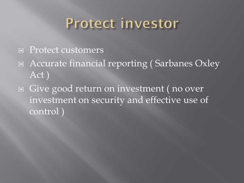 Protect customers Accurate financial reporting ( Sarbanes Oxley Act ) Give good return on investment ( no over investment on security and effective use of control )