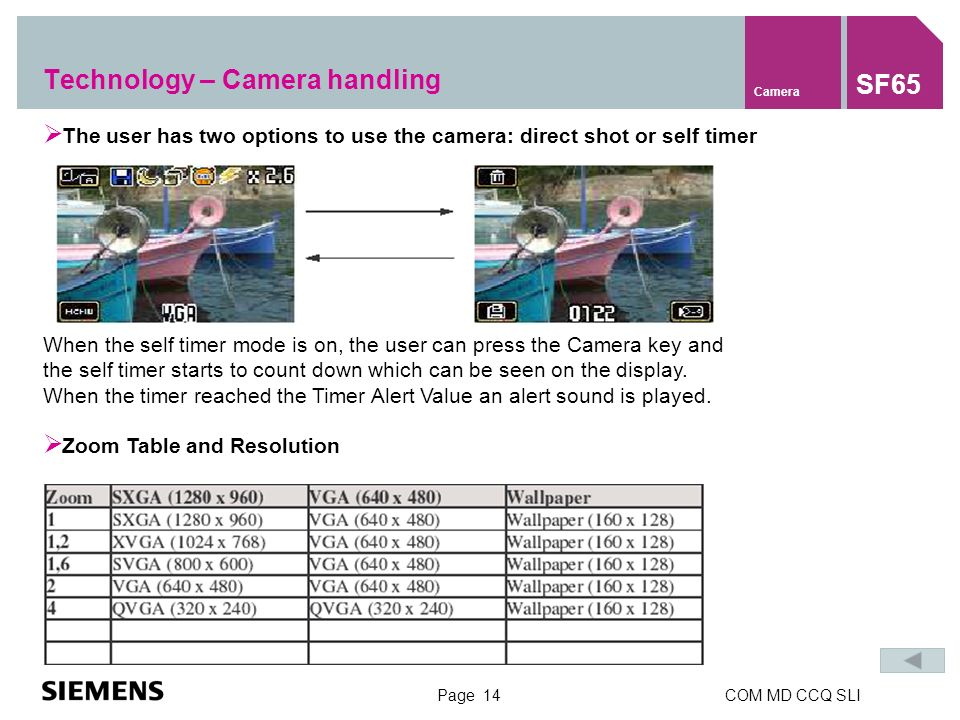 Page 14COM MD CCQ SLI Technology – Camera handling Camera SF65 When the self timer mode is on, the user can press the Camera key and the self timer starts to count down which can be seen on the display.