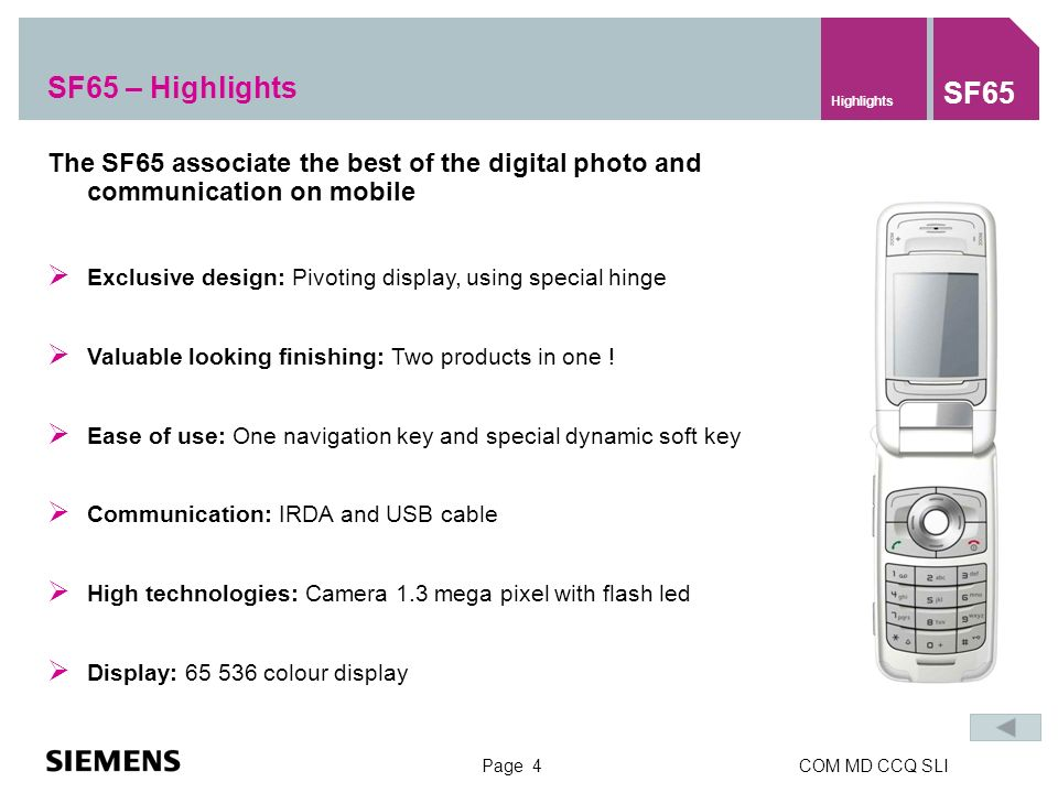 Page 4COM MD CCQ SLI SF65 – Highlights Highlights SF65 The SF65 associate the best of the digital photo and communication on mobile Exclusive design: Pivoting display, using special hinge Valuable looking finishing: Two products in one .