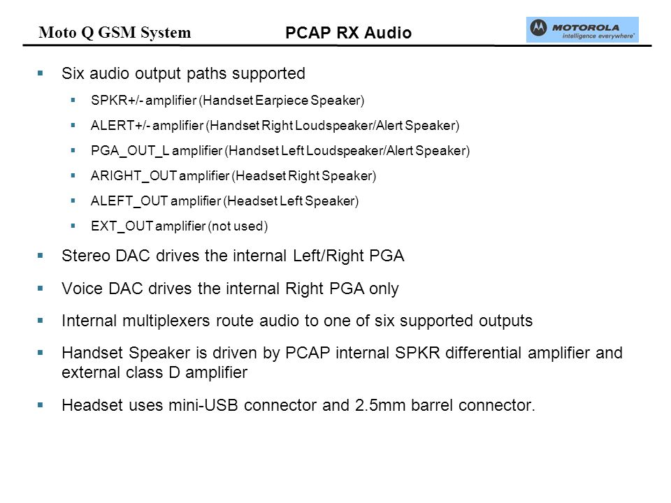 Moto Q GSM System PCAP RX Audio Six audio output paths supported SPKR+/- amplifier (Handset Earpiece Speaker) ALERT+/- amplifier (Handset Right Loudspeaker/Alert Speaker) PGA_OUT_L amplifier (Handset Left Loudspeaker/Alert Speaker) ARIGHT_OUT amplifier (Headset Right Speaker) ALEFT_OUT amplifier (Headset Left Speaker) EXT_OUT amplifier (not used) Stereo DAC drives the internal Left/Right PGA Voice DAC drives the internal Right PGA only Internal multiplexers route audio to one of six supported outputs Handset Speaker is driven by PCAP internal SPKR differential amplifier and external class D amplifier Headset uses mini-USB connector and 2.5mm barrel connector.