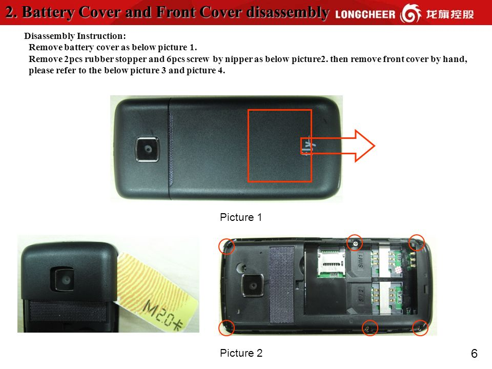 6 2. Battery Cover and Front Cover disassembly Disassembly Instruction: Remove battery cover as below picture 1. Remove 2pcs rubber stopper and 6pcs s