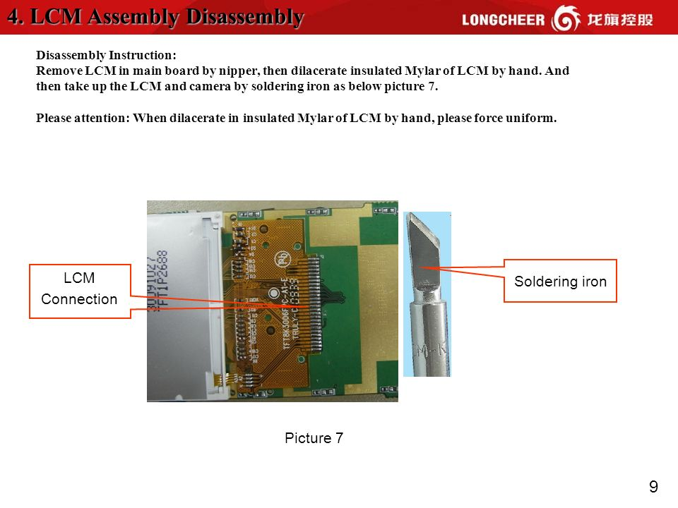 9 Disassembly Instruction: Remove LCM in main board by nipper, then dilacerate insulated Mylar of LCM by hand.