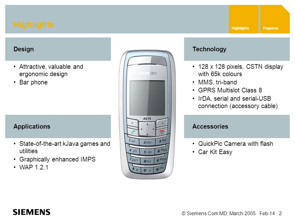 © Siemens Com MD; March 2005 Feb-14 2 Highlights QuickPic Camera with flash Car Kit Easy Attractive, valuable and ergonomic design Bar phone Design Technology 128 x 128 pixels, CSTN display with 65k colours MMS, tri-band GPRS Multislot Class 8 IrDA, serial and serial-USB connection (accessory cable) Accessories State-of-the-art kJava games and utilities Graphically enhanced IMPS WAP 1.2.1 Applications HighlightsPegasus