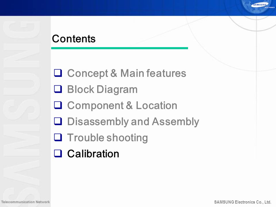 SAMSUNG Electronics Co., Ltd. Contents Concept & Main features Block Diagram Component & Location Disassembly and Assembly Trouble shooting Calibratio