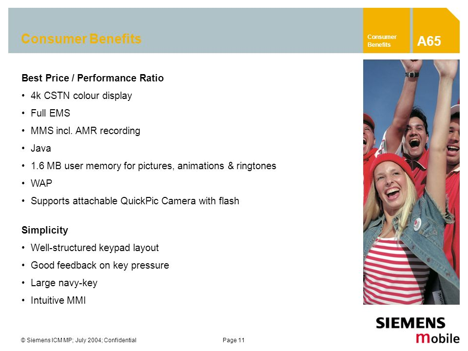 © Siemens ICM MP; July 2004; ConfidentialPage 11 Consumer Benefits Best Price / Performance Ratio 4k CSTN colour display Full EMS MMS incl. AMR record