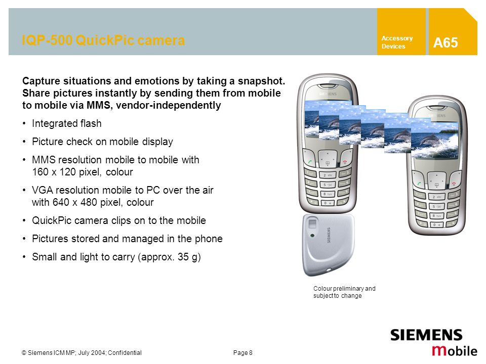© Siemens ICM MP; July 2004; ConfidentialPage 8 IQP-500 QuickPic camera Capture situations and emotions by taking a snapshot. Share pictures instantly