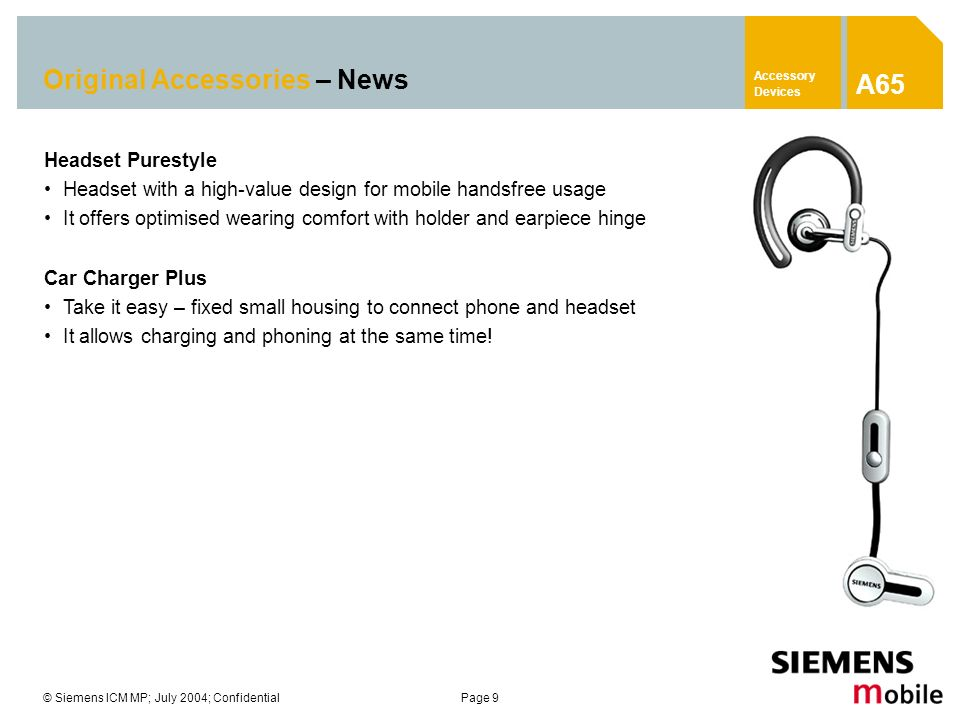 © Siemens ICM MP; July 2004; ConfidentialPage 9 Original Accessories – News Headset Purestyle Headset with a high-value design for mobile handsfree us