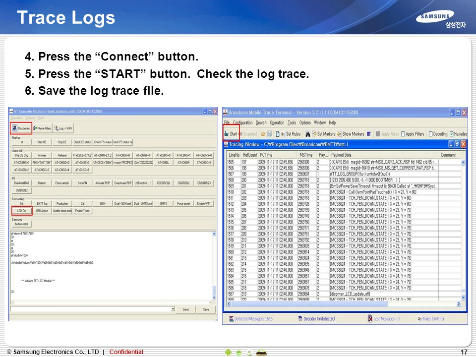 17 Trace Logs 4. Press the Connect button. 5. Press the START button. Check the log trace. 6. Save the log trace file.