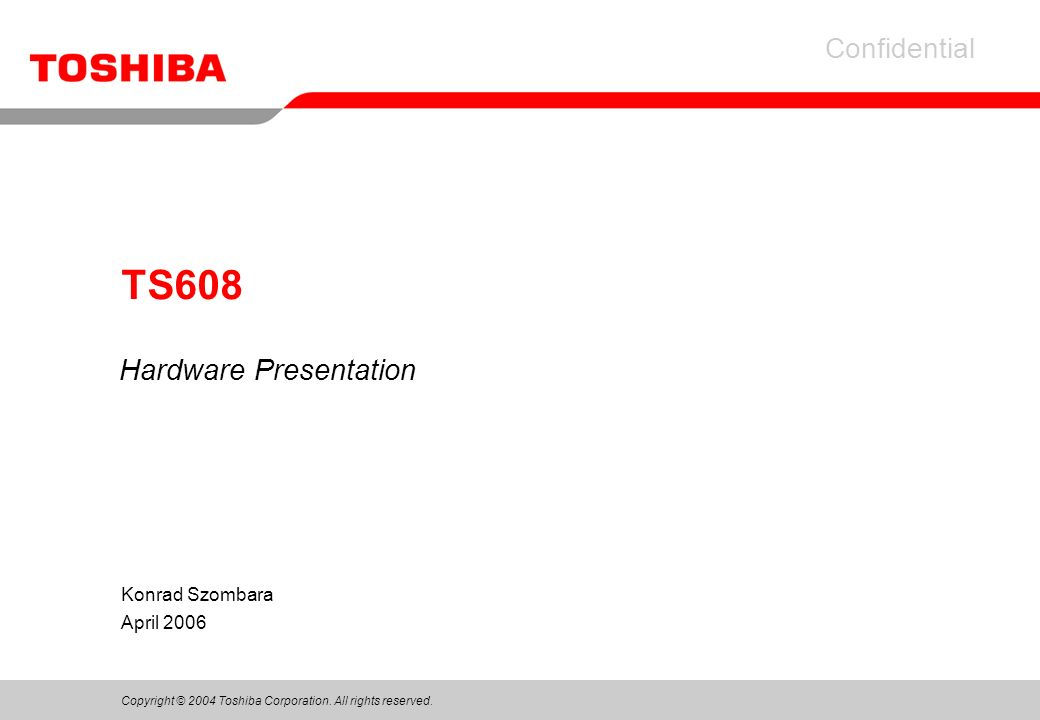 Copyright © 2004 Toshiba Corporation. All rights reserved. Confidential Konrad Szombara April 2006 TS608 Hardware Presentation