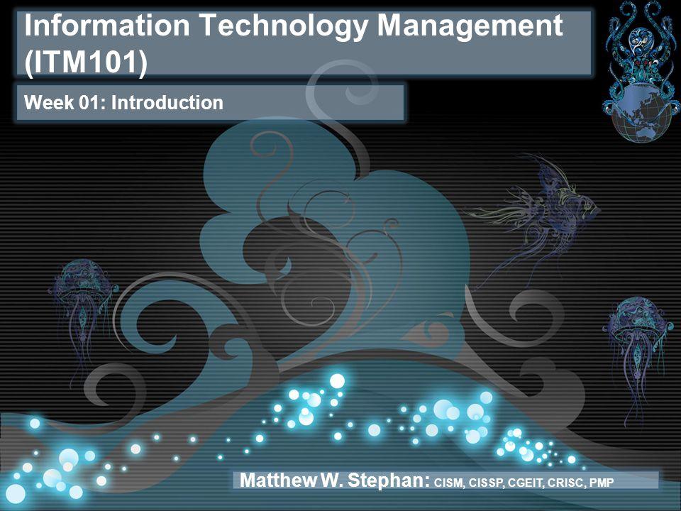 Information Technology Management (ITM101) Week 01: Introduction Matthew W.