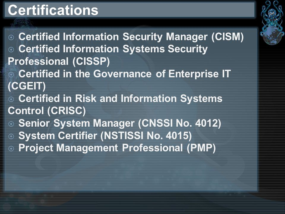 Certifications Certified Information Security Manager (CISM) Certified Information Systems Security Professional (CISSP) Certified in the Governance of Enterprise IT (CGEIT) Certified in Risk and Information Systems Control (CRISC) Senior System Manager (CNSSI No.