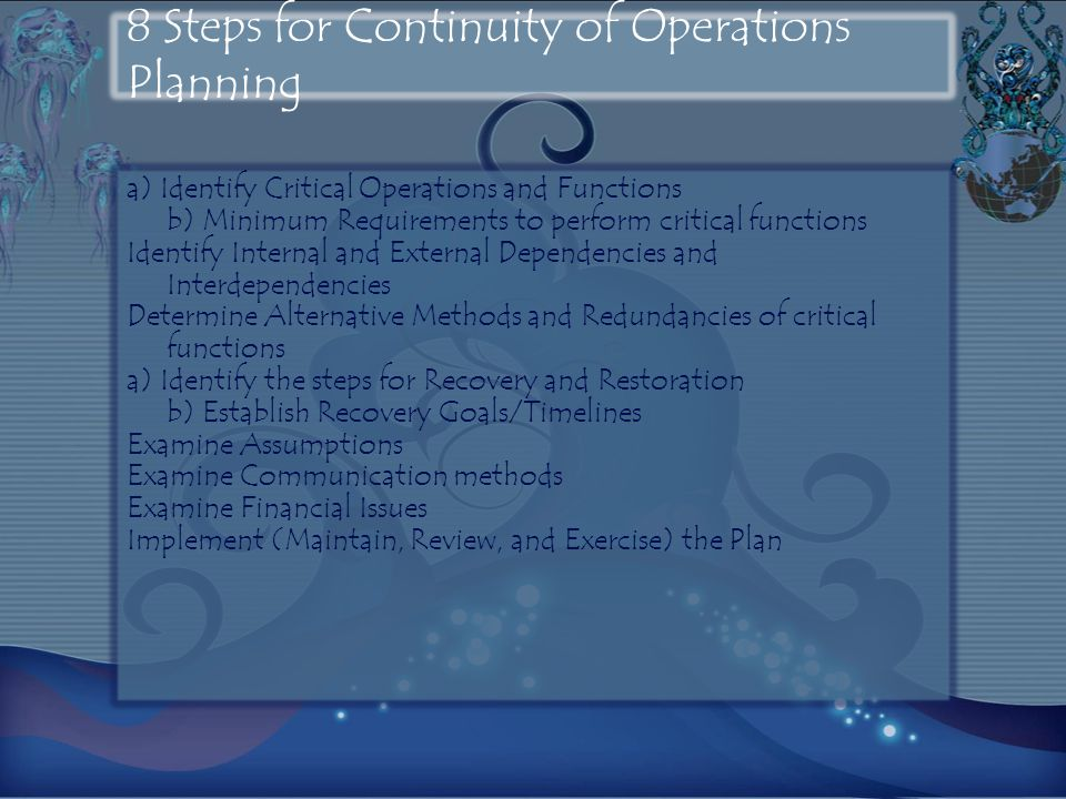 8 Steps for Continuity of Operations Planning a) Identify Critical Operations and Functions b) Minimum Requirements to perform critical functions Identify Internal and External Dependencies and Interdependencies Determine Alternative Methods and Redundancies of critical functions a) Identify the steps for Recovery and Restoration b) Establish Recovery Goals/Timelines Examine Assumptions Examine Communication methods Examine Financial Issues Implement (Maintain, Review, and Exercise) the Plan