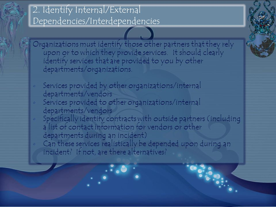 2. Identify Internal/External Dependencies/Interdependencies Organizations must identify those other partners that they rely upon or to which they pro