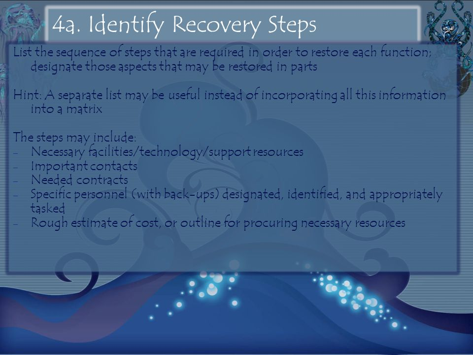 4a. Identify Recovery Steps List the sequence of steps that are required in order to restore each function; designate those aspects that may be restor