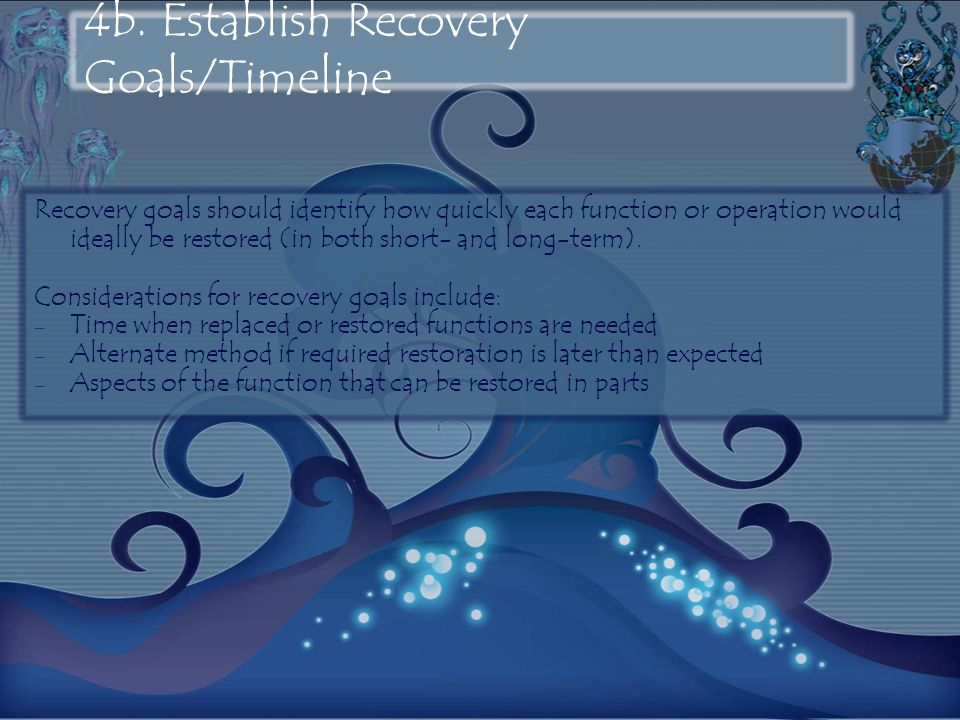 4b. Establish Recovery Goals/Timeline Recovery goals should identify how quickly each function or operation would ideally be restored (in both short-