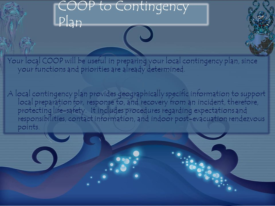COOP to Contingency Plan Your local COOP will be useful in preparing your local contingency plan, since your functions and priorities are already determined.