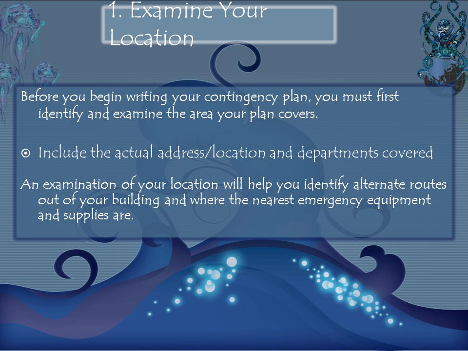 1. Examine Your Location Before you begin writing your contingency plan, you must first identify and examine the area your plan covers. Include the ac
