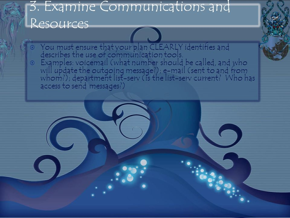 3. Examine Communications and Resources You must ensure that your plan CLEARLY identifies and describes the use of communication tools. Examples: voic