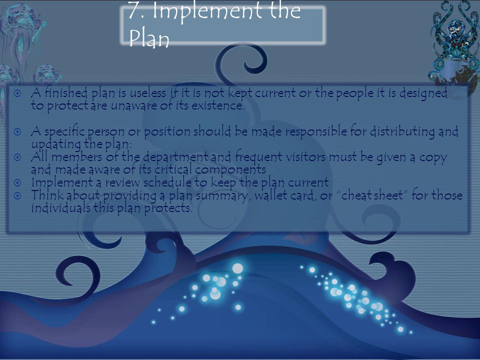 7. Implement the Plan A finished plan is useless if it is not kept current or the people it is designed to protect are unaware of its existence. A spe