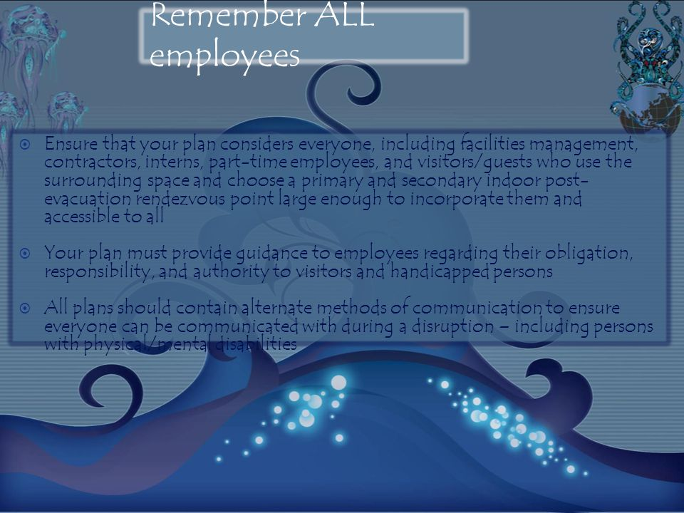 Remember ALL employees Ensure that your plan considers everyone, including facilities management, contractors, interns, part-time employees, and visitors/guests who use the surrounding space and choose a primary and secondary indoor post- evacuation rendezvous point large enough to incorporate them and accessible to all Your plan must provide guidance to employees regarding their obligation, responsibility, and authority to visitors and handicapped persons All plans should contain alternate methods of communication to ensure everyone can be communicated with during a disruption – including persons with physical/mental disabilities