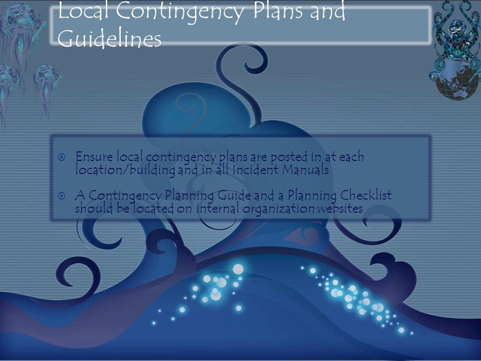 Local Contingency Plans and Guidelines Ensure local contingency plans are posted in at each location/building and in all Incident Manuals A Contingency Planning Guide and a Planning Checklist should be located on internal organization websites