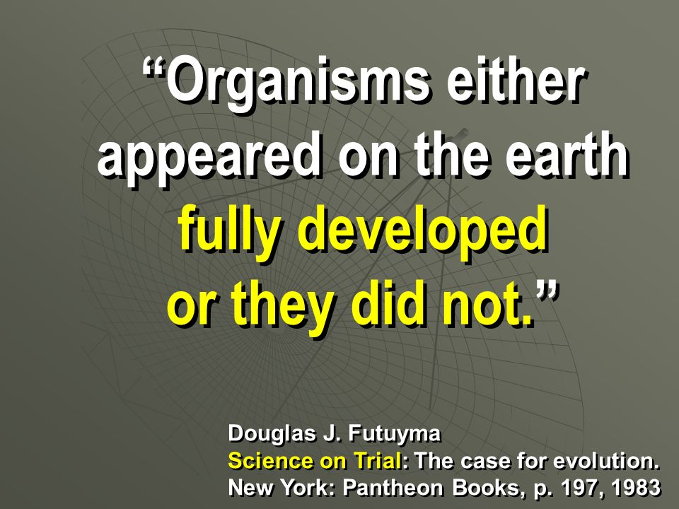 Organisms either appeared on the earth fully developed or they did not. Organisms either appeared on the earth fully developed or they did not. Dougla