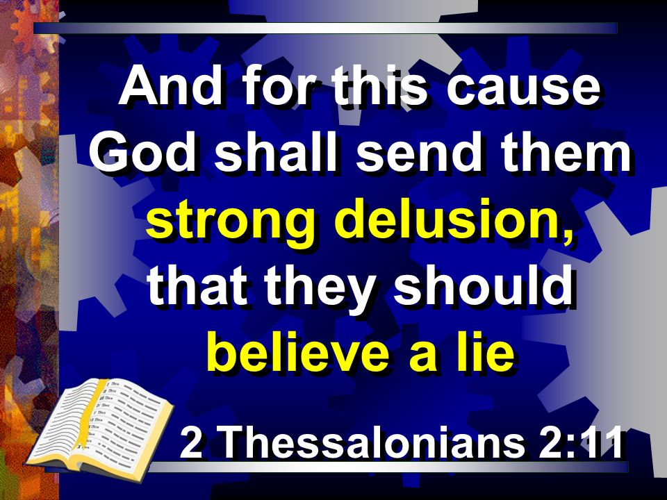 And for this cause God shall send them strong delusion, that they should believe a lie 2 Thessalonians 2:11