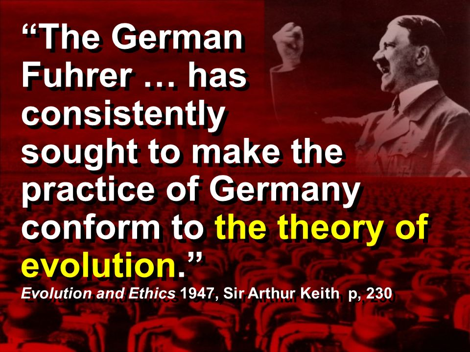The German Fuhrer … has consistently sought to make the practice of Germany conform to the theory of evolution. Evolution and Ethics 1947, Sir Arthur