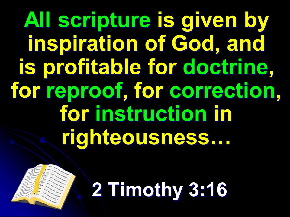All scripture is given by inspiration of God, and is profitable for doctrine, for reproof, for correction, for instruction in righteousness… 2 Timothy