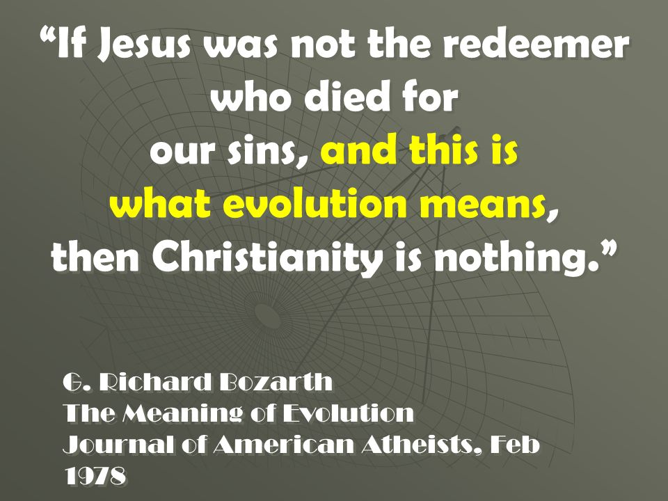 If Jesus was not the redeemer who died for our sins, and this is what evolution means, then Christianity is nothing. If Jesus was not the redeemer who