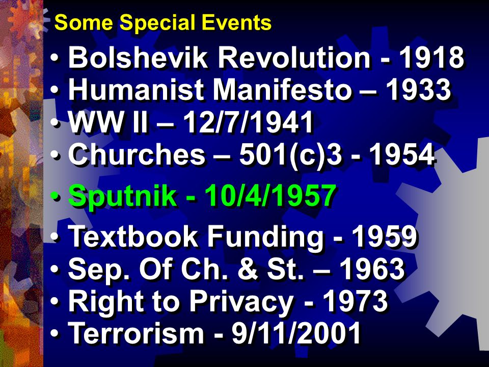 Some Special Events Bolshevik Revolution - 1918 Humanist Manifesto – 1933 WW II – 12/7/1941 Churches – 501(c)3 - 1954 Sputnik - 10/4/1957 Textbook Fun