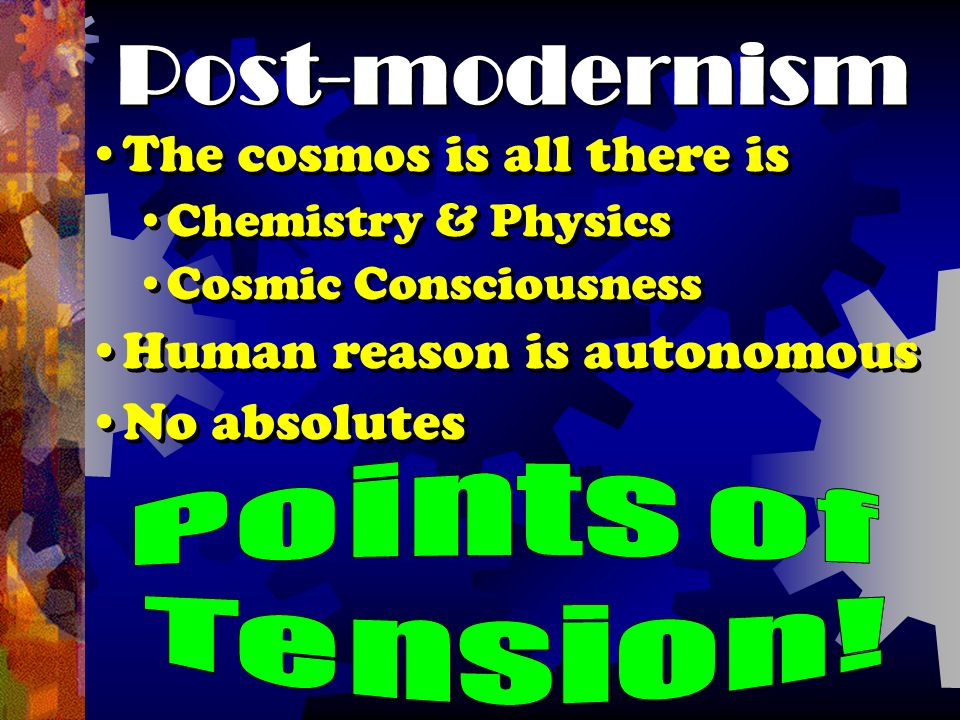 Post-modernism The cosmos is all there is Chemistry & Physics Cosmic Consciousness Human reason is autonomous No absolutes The cosmos is all there is