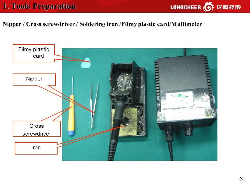 6 1. Tools Preparation Nipper / Cross screwdriver / Soldering iron /Filmy plastic card/Multimeter Nipper iron Filmy plastic card Cross screwdriver