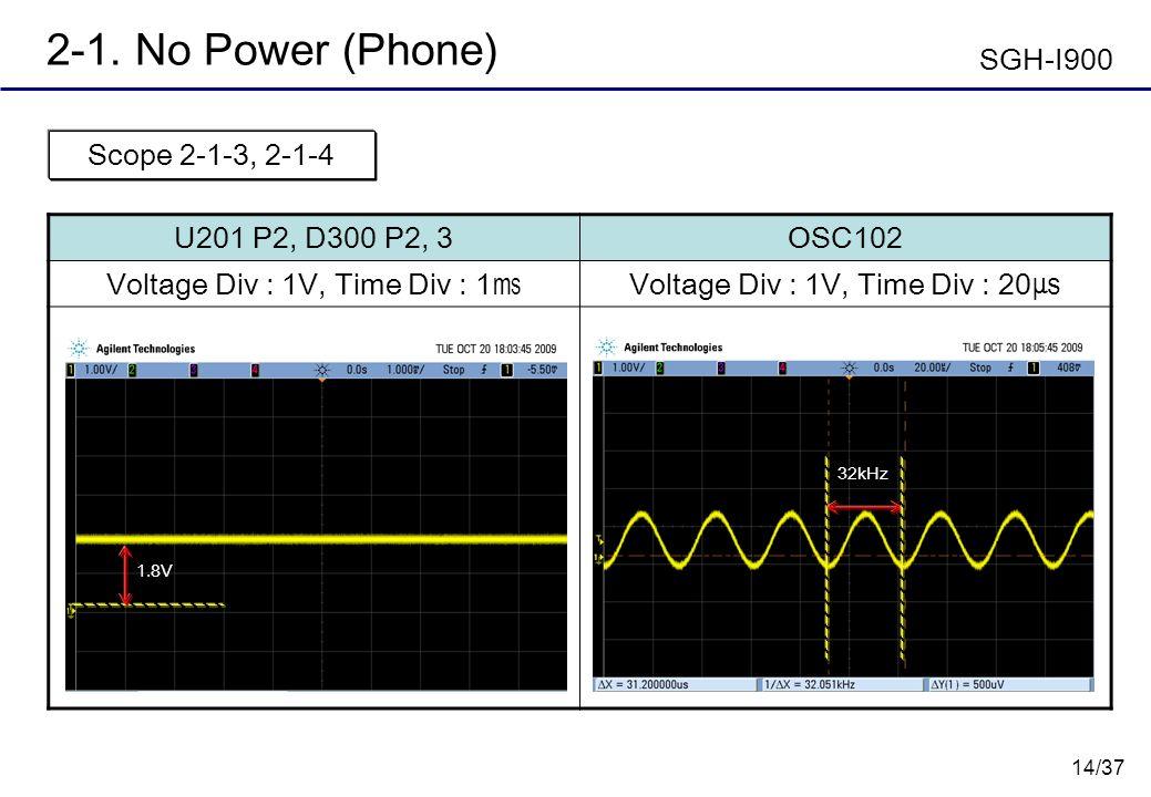 14/37 2-1. No Power (Phone) U201 P2, D300 P2, 3OSC102 Voltage Div : 1V, Time Div : 1 Voltage Div : 1V, Time Div : 20 Scope 2-1-3, 2-1-4 32kHz SGH-I900