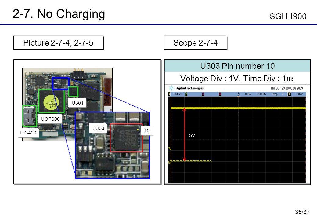 36/37 2-7. No Charging Picture 2-7-4, 2-7-5 U303 Pin number 10 Voltage Div : 1V, Time Div : 1 Scope 2-7-4 5V SGH-I900 IFC400 U303 10 UCP600 U301
