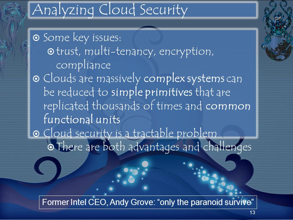 Analyzing Cloud Security Some key issues: trust, multi-tenancy, encryption, compliance Clouds are massively complex systems can be reduced to simple p