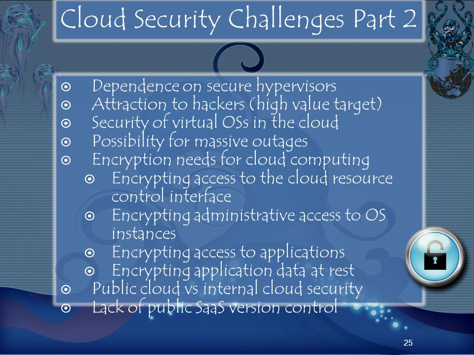 Cloud Security Challenges Part 2 Dependence on secure hypervisors Attraction to hackers (high value target) Security of virtual OSs in the cloud Possi