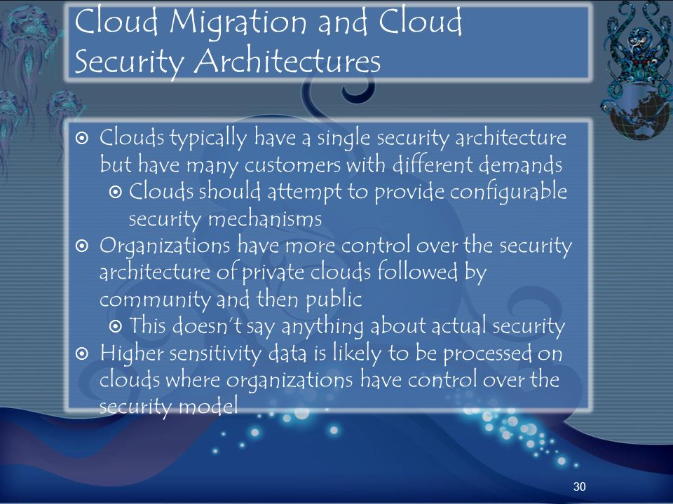 Cloud Migration and Cloud Security Architectures Clouds typically have a single security architecture but have many customers with different demands C