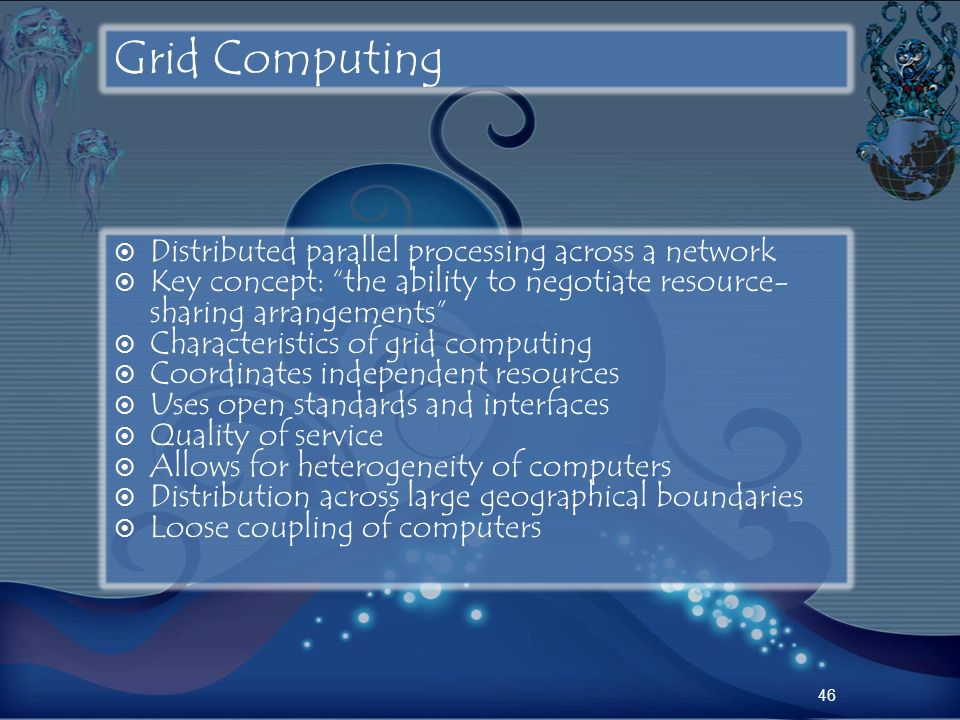46 Grid Computing Distributed parallel processing across a network Key concept: the ability to negotiate resource- sharing arrangements Characteristic