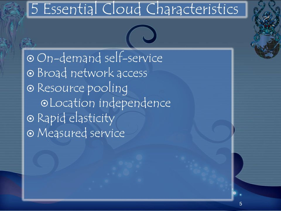 5 Essential Cloud Characteristics On-demand self-service Broad network access Resource pooling Location independence Rapid elasticity Measured service