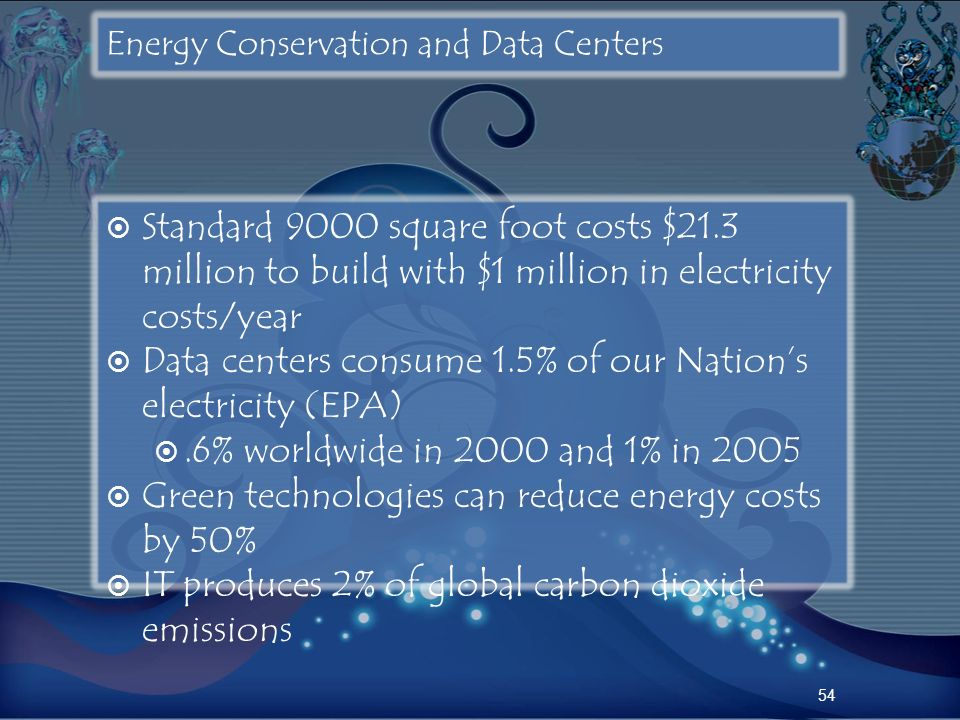 Energy Conservation and Data Centers Standard 9000 square foot costs $21.3 million to build with $1 million in electricity costs/year Data centers con