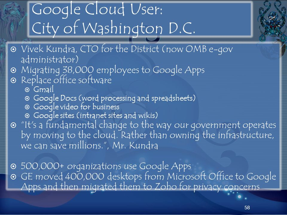 Google Cloud User: City of Washington D.C. Vivek Kundra, CTO for the District (now OMB e-gov administrator) Migrating 38,000 employees to Google Apps
