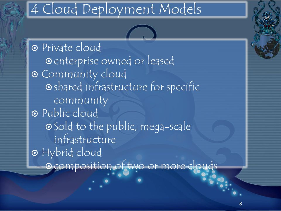 4 Cloud Deployment Models Private cloud enterprise owned or leased Community cloud shared infrastructure for specific community Public cloud Sold to t
