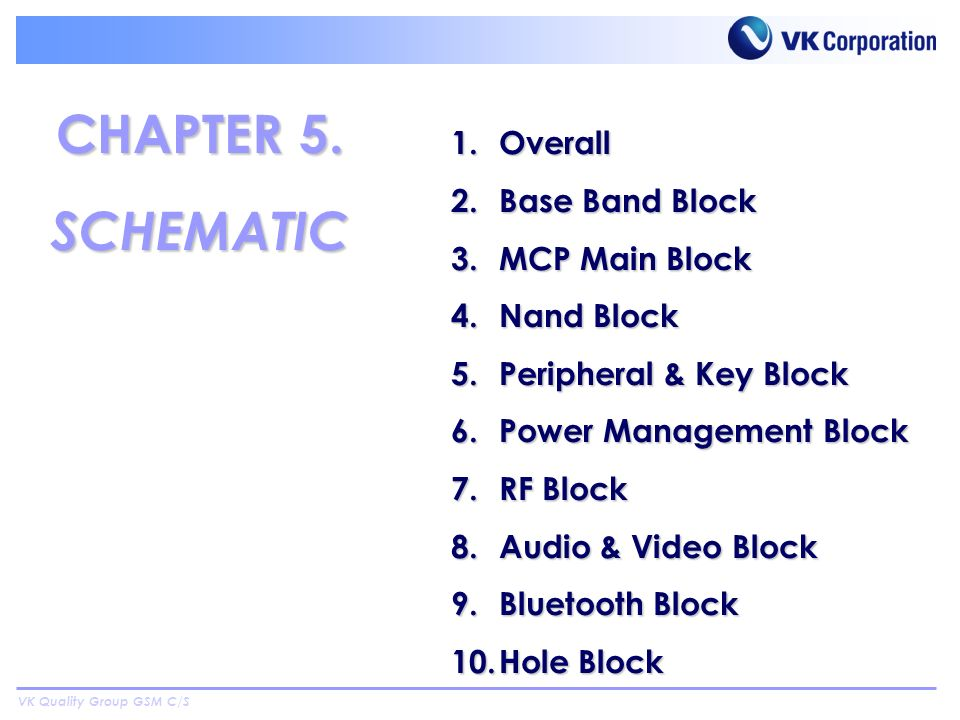 VK Quality Group GSM C/S 1.Overall 2.Base Band Block 3.MCP Main Block 4.Nand Block 5.Peripheral & Key Block 6.Power Management Block 7.RF Block 8.Audio & Video Block 9.Bluetooth Block 10.Hole Block CHAPTER 5.
