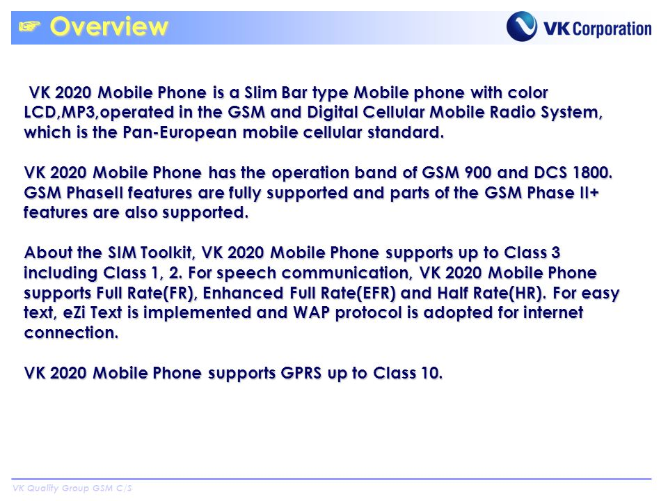 VK Quality Group GSM C/S Overview Overview VK 2020 Mobile Phone is a Slim Bar type Mobile phone with color LCD,MP3,operated in the GSM and Digital Cellular Mobile Radio System, which is the Pan-European mobile cellular standard.