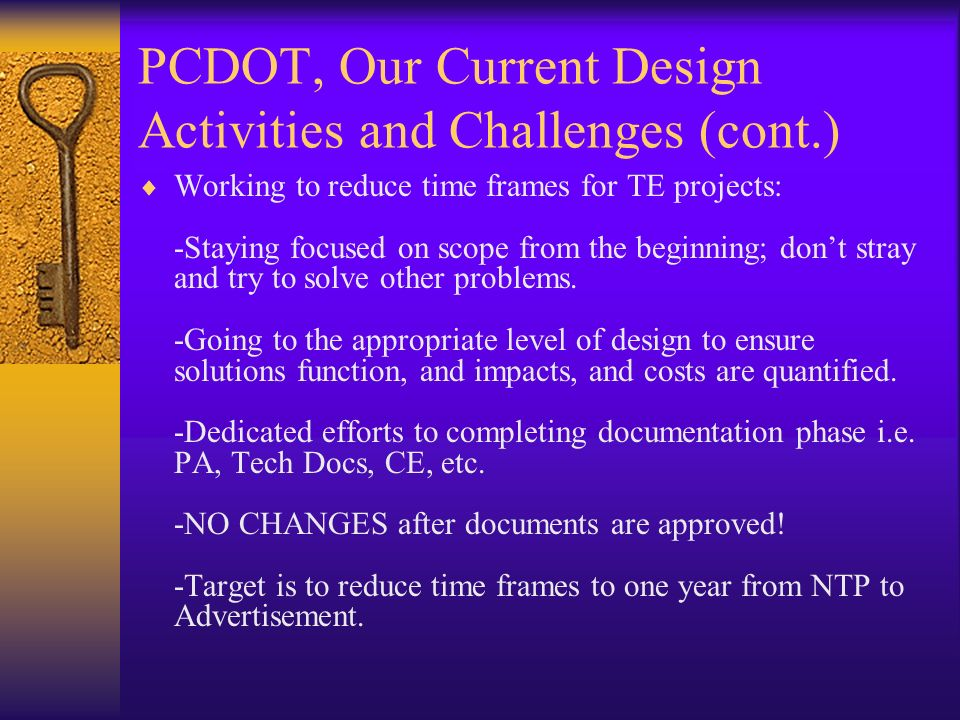 PCDOT, Our Current Design Activities and Challenges (cont.) Working to reduce time frames for TE projects: -Staying focused on scope from the beginning; dont stray and try to solve other problems.